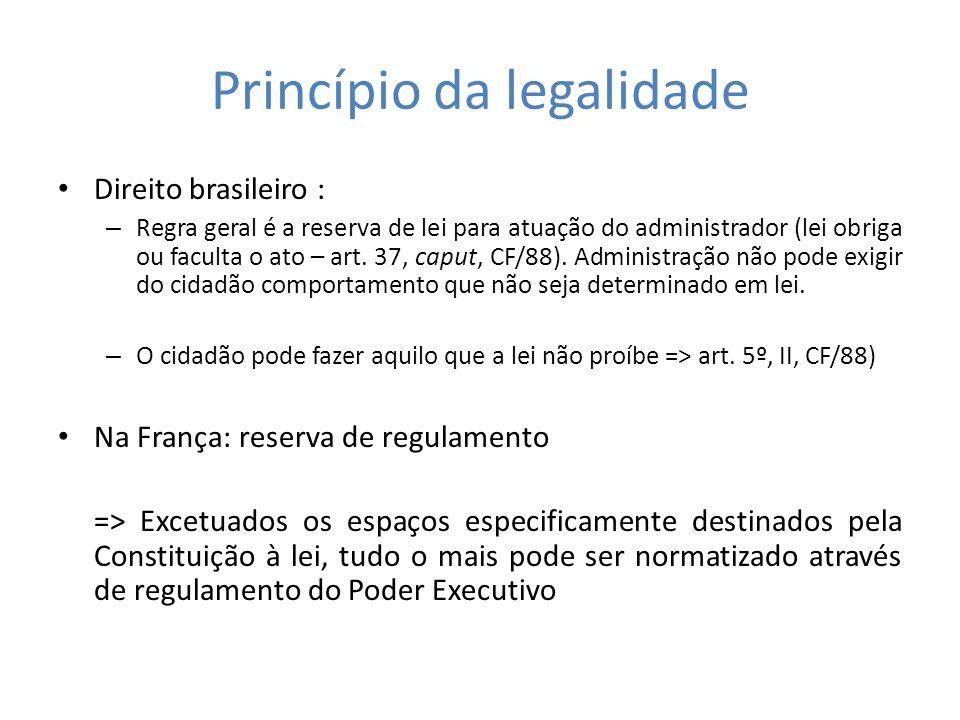 Princípio da legalidade Direito brasileiro : – Regra geral é a reserva de lei para atuação do administrador (lei obriga ou faculta o ato – art. 37, ca
