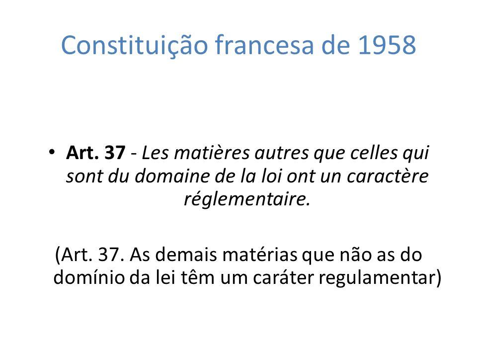 Constituição francesa de 1958 Art. 37 - Les matières autres que celles qui sont du domaine de la loi ont un caractère réglementaire. (Art. 37. As dema