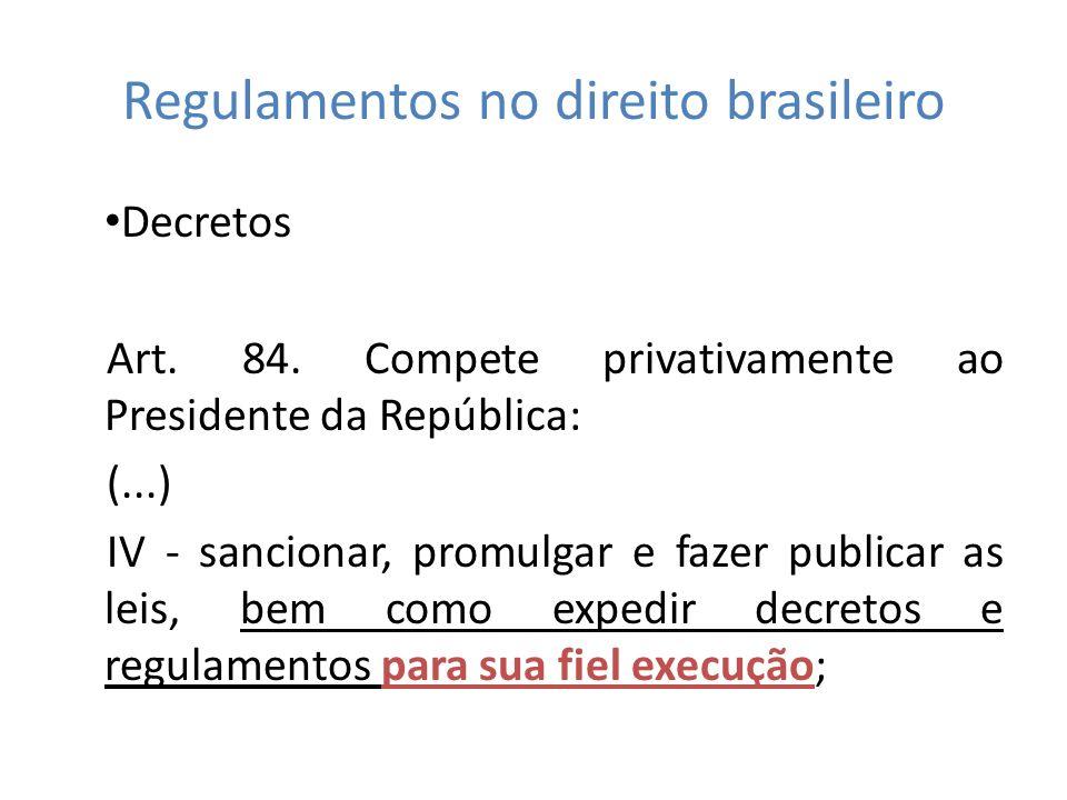 Regulamentos no direito brasileiro Decretos Art. 84. Compete privativamente ao Presidente da República: (...) IV - sancionar, promulgar e fazer public