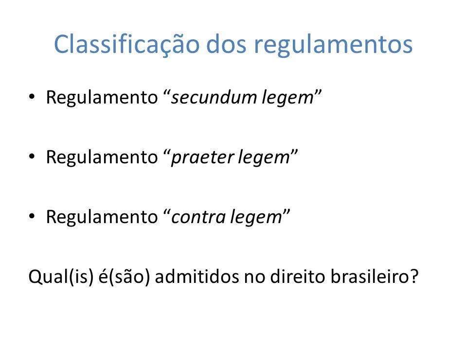 Classificação dos regulamentos Regulamento secundum legem Regulamento praeter legem Regulamento contra legem Qual(is) é(são) admitidos no direito bras