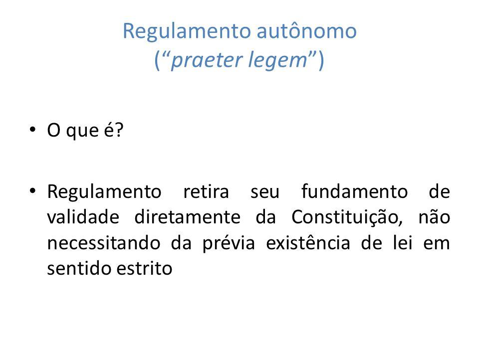 Regulamento autônomo (praeter legem) O que é? Regulamento retira seu fundamento de validade diretamente da Constituição, não necessitando da prévia ex