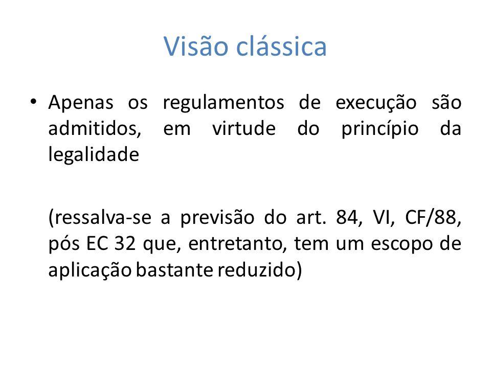 Visão clássica Apenas os regulamentos de execução são admitidos, em virtude do princípio da legalidade (ressalva-se a previsão do art. 84, VI, CF/88,