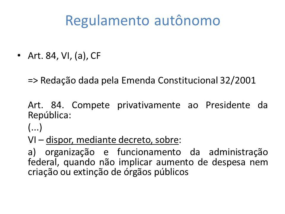 Regulamento autônomo Art. 84, VI, (a), CF => Redação dada pela Emenda Constitucional 32/2001 Art. 84. Compete privativamente ao Presidente da Repúblic