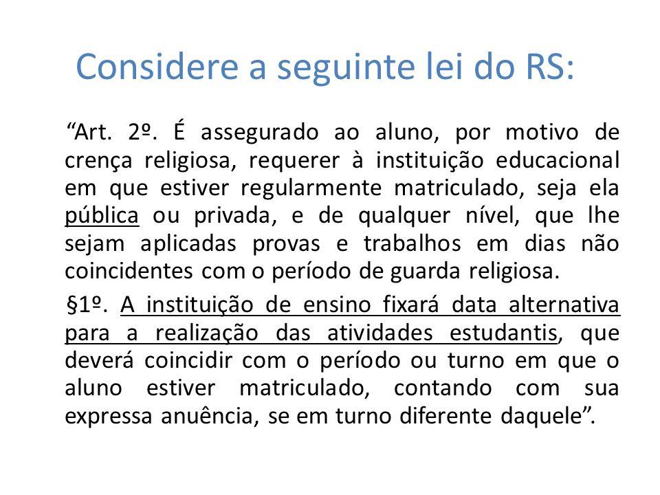 Considere a seguinte lei do RS: Art. 2º. É assegurado ao aluno, por motivo de crença religiosa, requerer à instituição educacional em que estiver regu