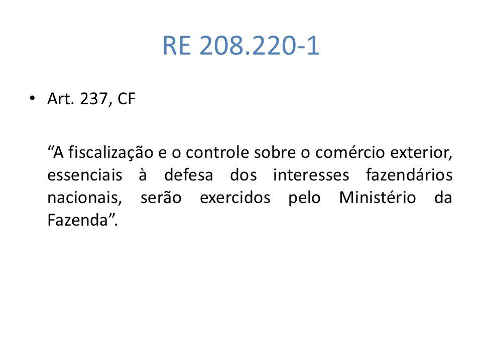 RE 208.220-1 Art. 237, CF A fiscalização e o controle sobre o comércio exterior, essenciais à defesa dos interesses fazendários nacionais, serão exerc