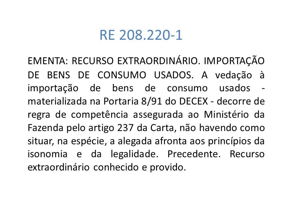 RE 208.220-1 EMENTA: RECURSO EXTRAORDINÁRIO. IMPORTAÇÃO DE BENS DE CONSUMO USADOS. A vedação à importação de bens de consumo usados - materializada na