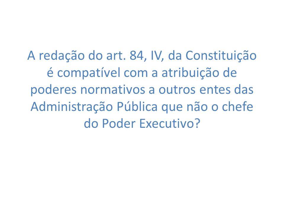 A redação do art. 84, IV, da Constituição é compatível com a atribuição de poderes normativos a outros entes das Administração Pública que não o chefe