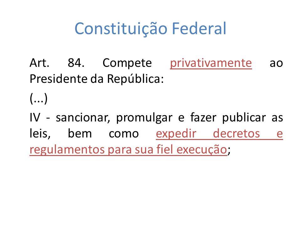 Constituição Federal Art. 84. Compete privativamente ao Presidente da República: (...) IV - sancionar, promulgar e fazer publicar as leis, bem como ex