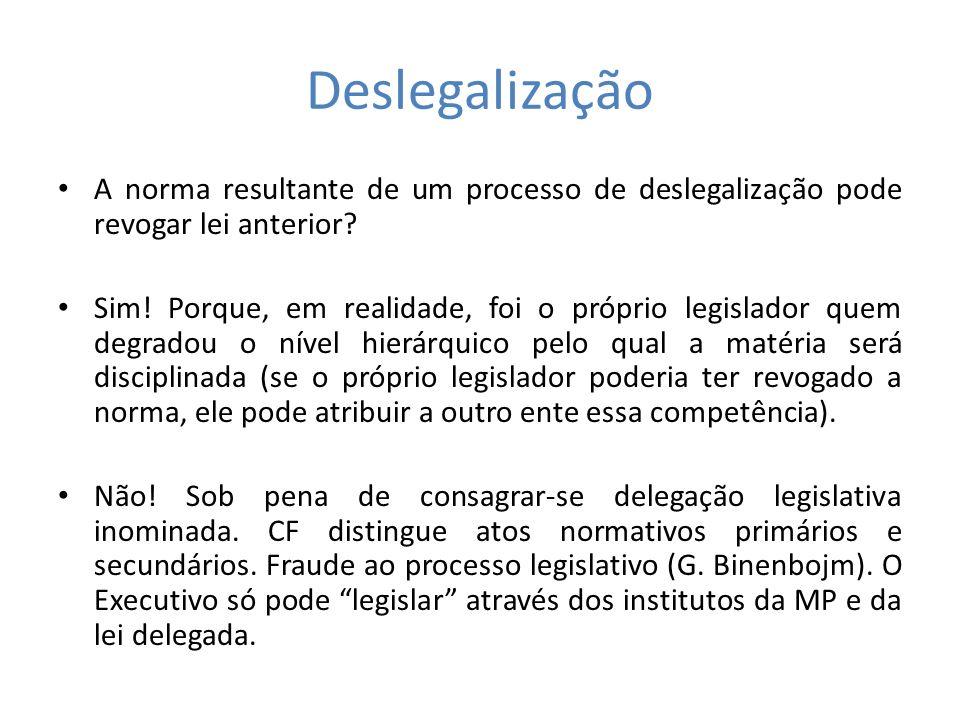 Deslegalização A norma resultante de um processo de deslegalização pode revogar lei anterior? Sim! Porque, em realidade, foi o próprio legislador quem