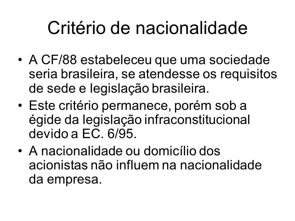 Critério de nacionalidade A CF/88 estabeleceu que uma sociedade seria brasileira, se atendesse os requisitos de sede e legislação brasileira. Este cri