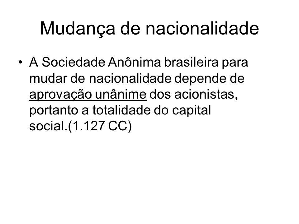 Mudança de nacionalidade A Sociedade Anônima brasileira para mudar de nacionalidade depende de aprovação unânime dos acionistas, portanto a totalidade