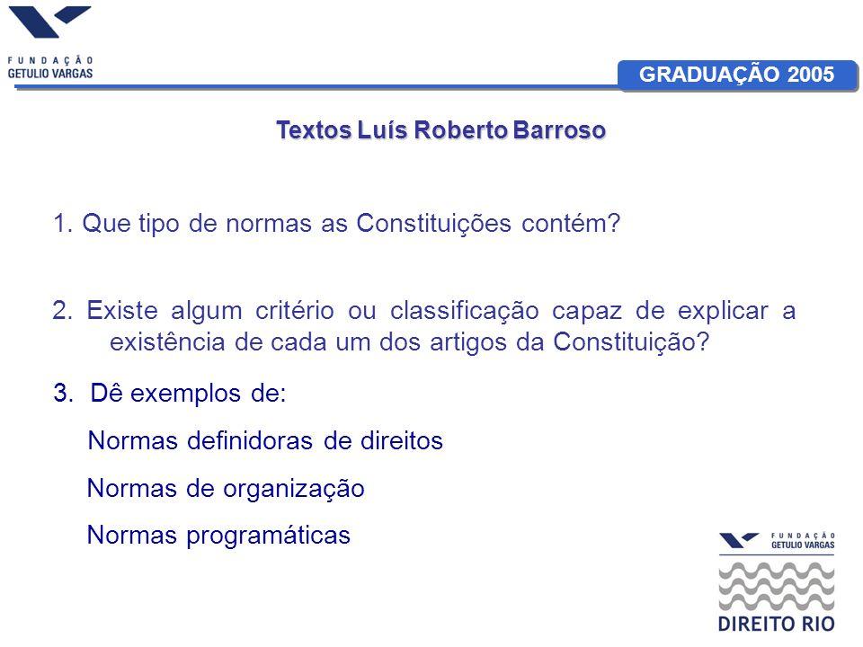 GRADUAÇÃO 2005 Textos Luís Roberto Barroso 1. Que tipo de normas as Constituições contém? 2. Existe algum critério ou classificação capaz de explicar