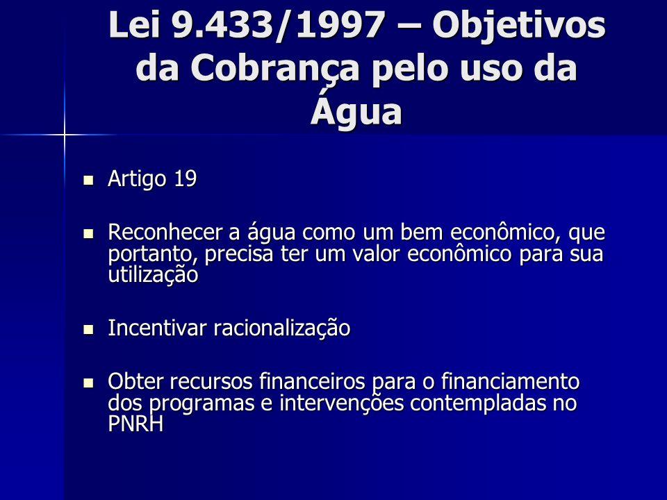 Lei 9.433/1997 – Objetivos da Cobrança pelo uso da Água Artigo 19 Artigo 19 Reconhecer a água como um bem econômico, que portanto, precisa ter um valo