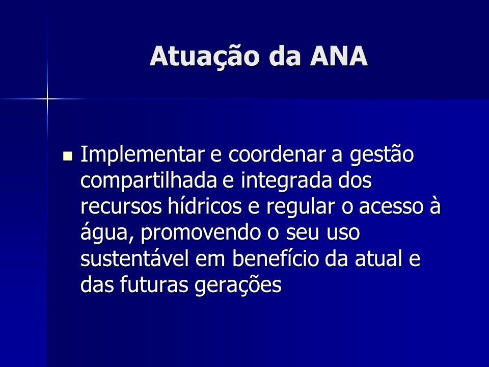 Atuação da ANA Implementar e coordenar a gestão compartilhada e integrada dos recursos hídricos e regular o acesso à água, promovendo o seu uso susten