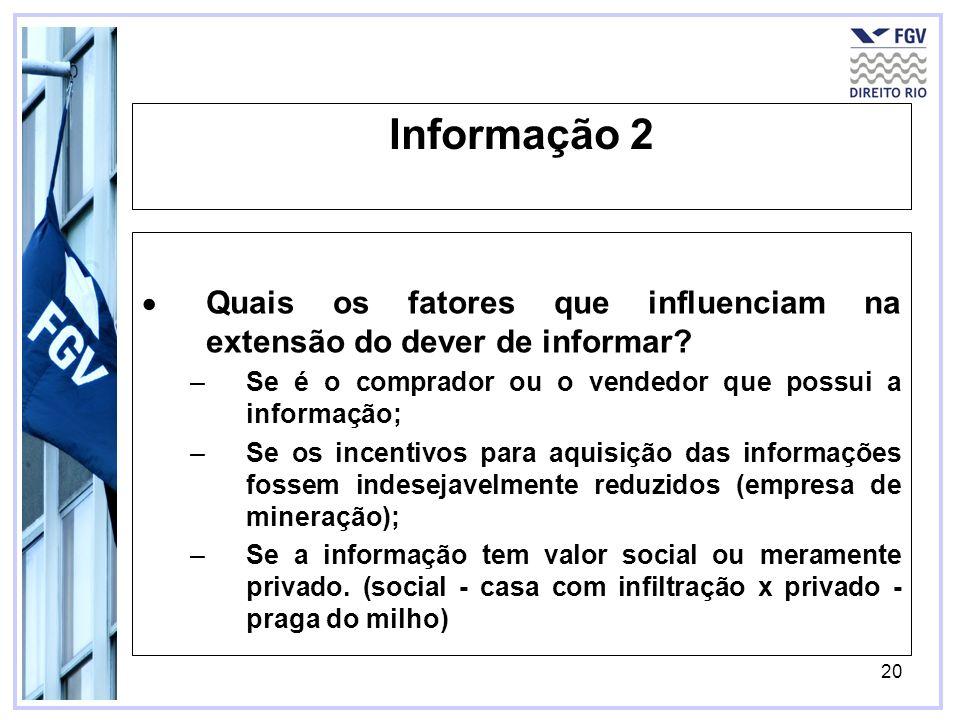 20 Informação 2 Quais os fatores que influenciam na extensão do dever de informar? –Se é o comprador ou o vendedor que possui a informação; –Se os inc