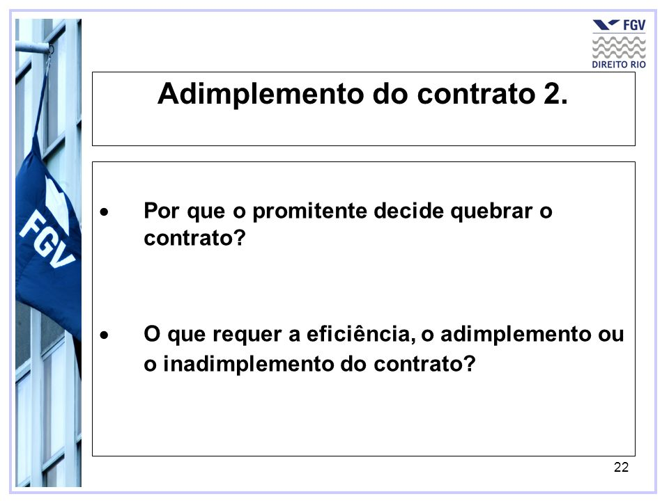22 Adimplemento do contrato 2. Por que o promitente decide quebrar o contrato? O que requer a eficiência, o adimplemento ou o inadimplemento do contra