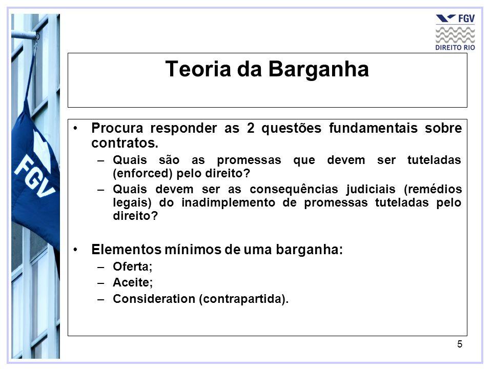 5 Teoria da Barganha Procura responder as 2 questões fundamentais sobre contratos. –Quais são as promessas que devem ser tuteladas (enforced) pelo dir