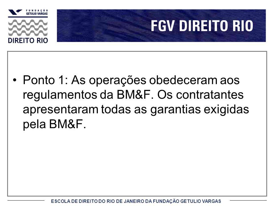 ESCOLA DE DIREITO DO RIO DE JANEIRO DA FUNDAÇÃO GETULIO VARGAS Ponto 1: As operações obedeceram aos regulamentos da BM&F. Os contratantes apresentaram
