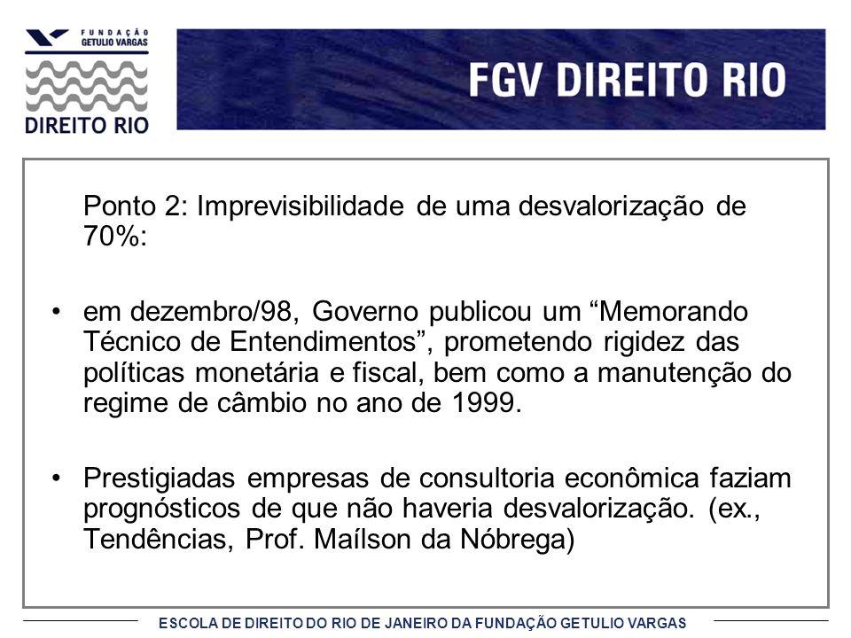 ESCOLA DE DIREITO DO RIO DE JANEIRO DA FUNDAÇÃO GETULIO VARGAS Ponto 2: Imprevisibilidade de uma desvalorização de 70%: em dezembro/98, Governo public