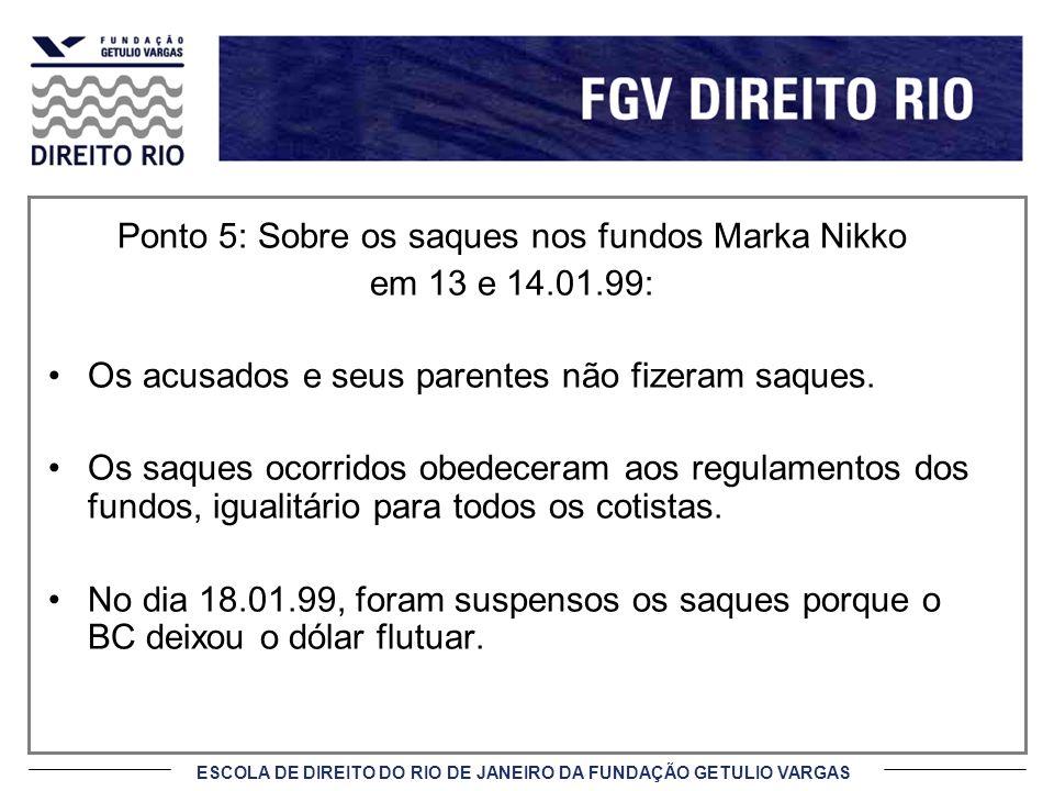 ESCOLA DE DIREITO DO RIO DE JANEIRO DA FUNDAÇÃO GETULIO VARGAS Ponto 5: Sobre os saques nos fundos Marka Nikko em 13 e 14.01.99: Os acusados e seus pa