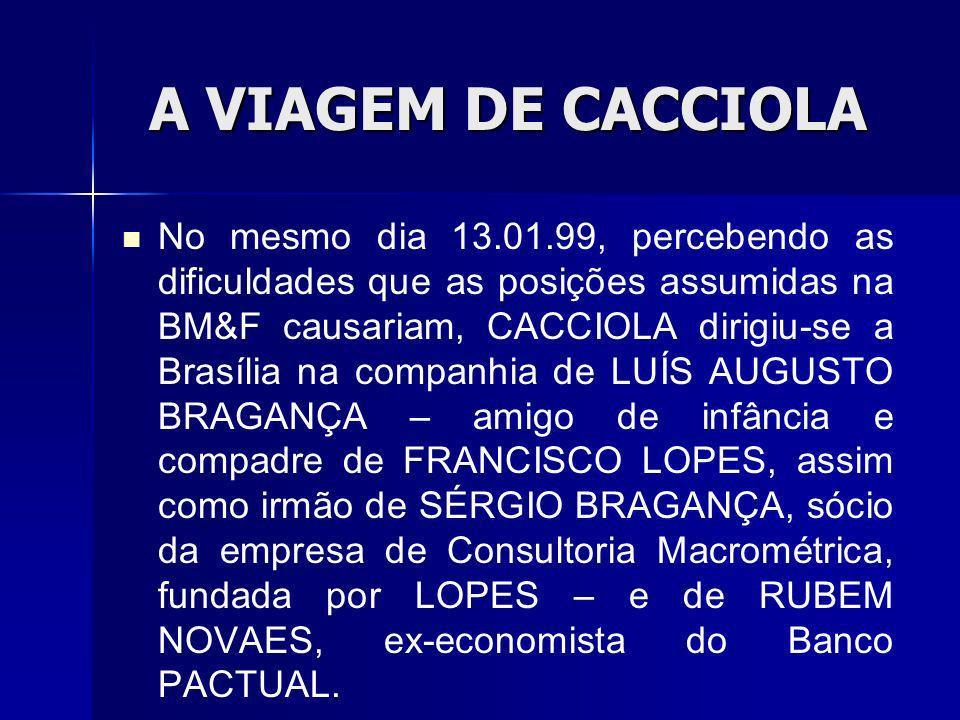 A VIAGEM DE CACCIOLA No mesmo dia 13.01.99, percebendo as dificuldades que as posições assumidas na BM&F causariam, CACCIOLA dirigiu-se a Brasília na companhia de LUÍS AUGUSTO BRAGANÇA – amigo de infância e compadre de FRANCISCO LOPES, assim como irmão de SÉRGIO BRAGANÇA, sócio da empresa de Consultoria Macrométrica, fundada por LOPES – e de RUBEM NOVAES, ex-economista do Banco PACTUAL.