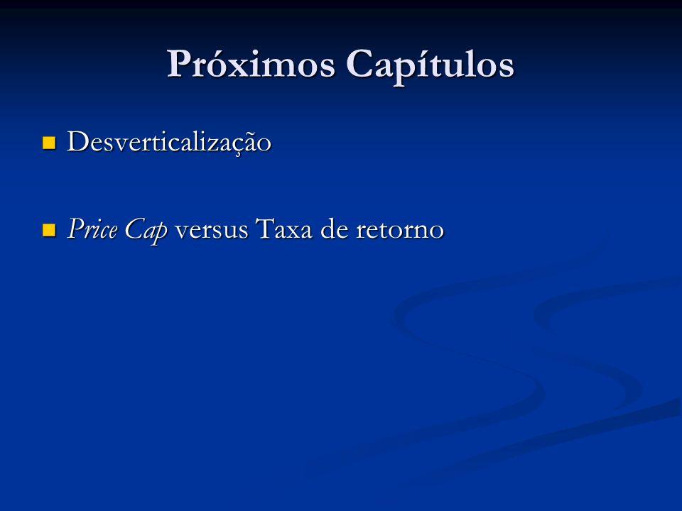 Próximos Capítulos Desverticalização Desverticalização Price Cap versus Taxa de retorno Price Cap versus Taxa de retorno