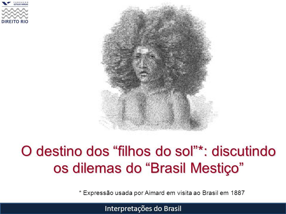 Interpretações do Brasil O destino dos filhos do sol*: discutindo os dilemas do Brasil Mestiço * Expressão usada por Aimard em visita ao Brasil em 188