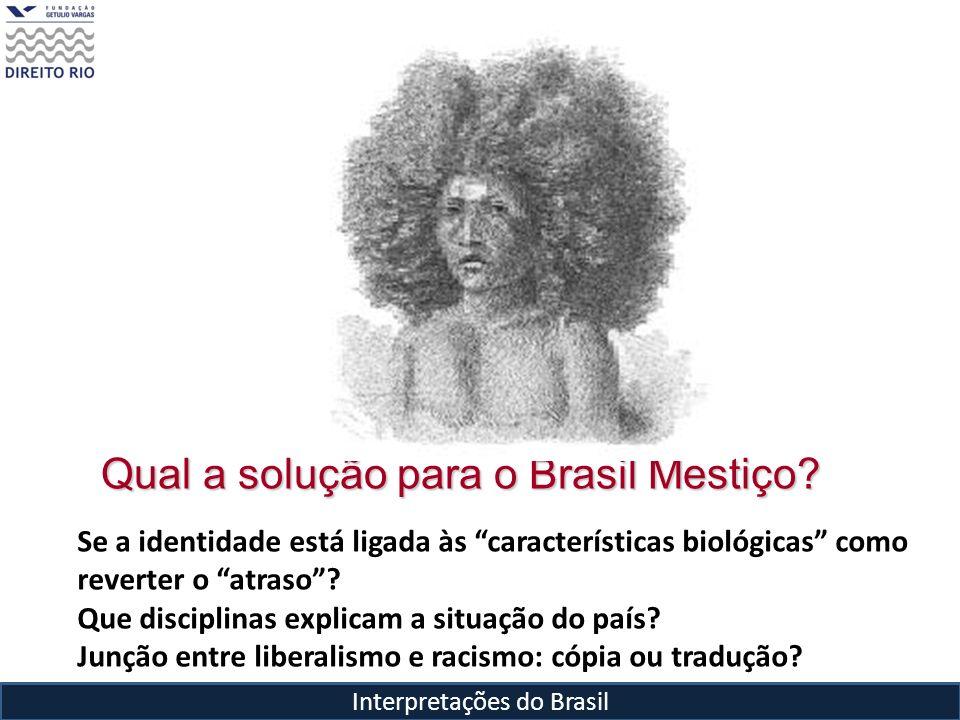 Interpretações do Brasil Qual a solução para o Brasil Mestiço? Se a identidade está ligada às características biológicas como reverter o atraso? Que d