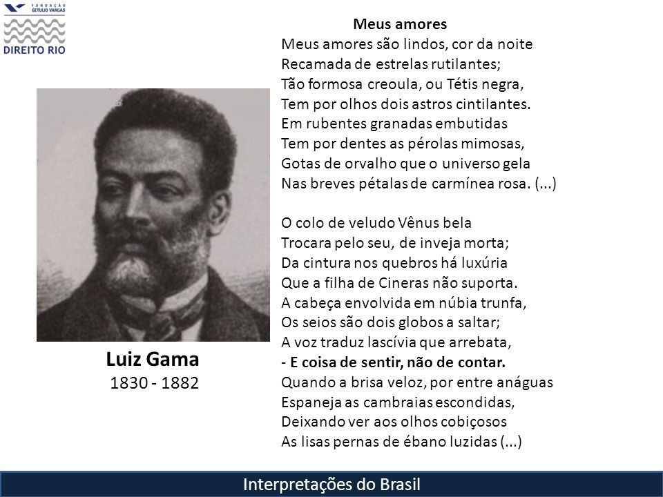 Interpretações do Brasil Luiz Gama 1830 - 1882 Meus amores Meus amores são lindos, cor da noite Recamada de estrelas rutilantes; Tão formosa creoula,