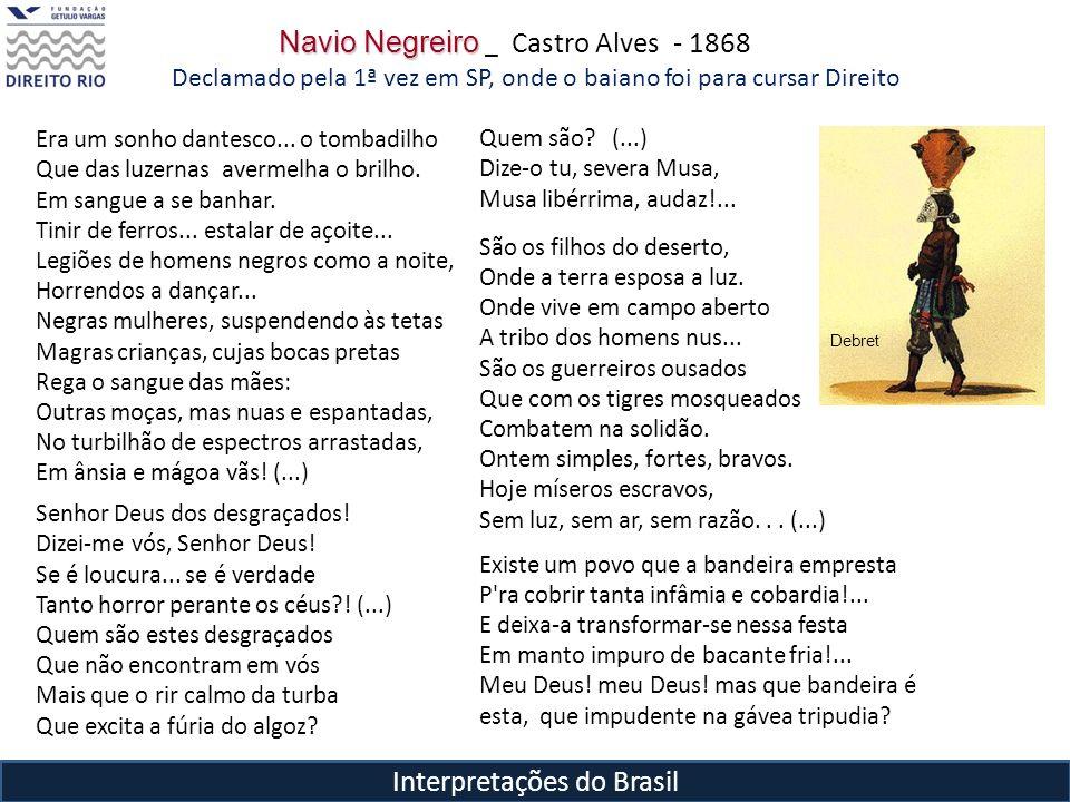 Interpretações do Brasil Navio Negreiro Navio Negreiro _ Castro Alves - 1868 Declamado pela 1ª vez em SP, onde o baiano foi para cursar Direito Era um