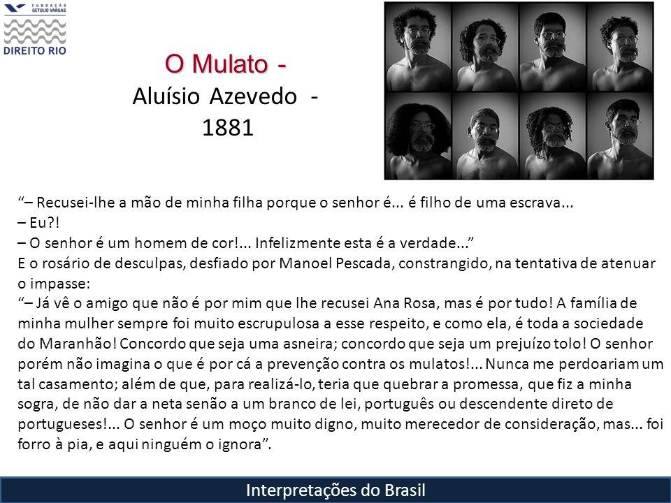 Interpretações do Brasil O Mulato - Aluísio Azevedo - 1881 – Recusei-lhe a mão de minha filha porque o senhor é... é filho de uma escrava... – Eu?! –
