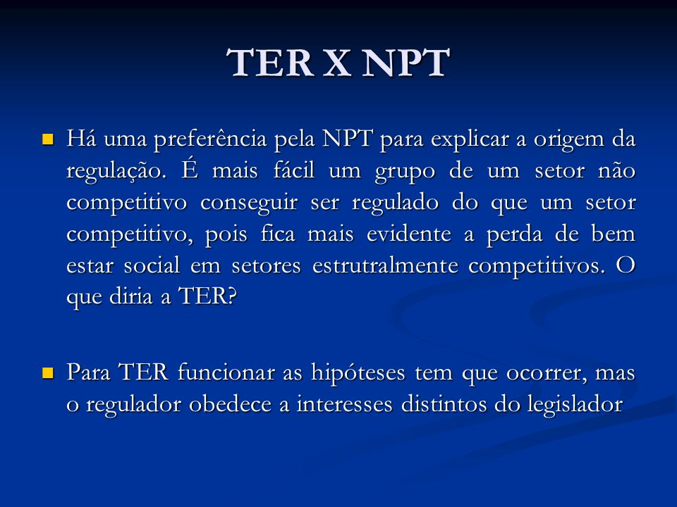 TER X NPT Há uma preferência pela NPT para explicar a origem da regulação. É mais fácil um grupo de um setor não competitivo conseguir ser regulado do