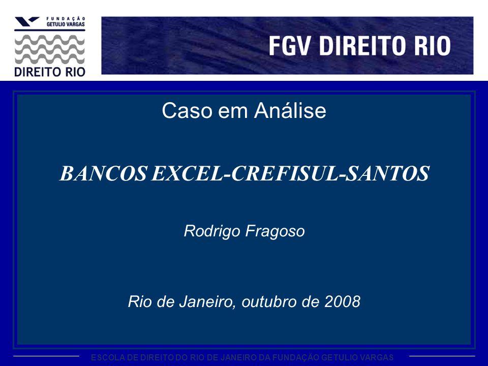ESCOLA DE DIREITO DO RIO DE JANEIRO DA FUNDAÇÃO GETULIO VARGAS Caso em Análise BANCOS EXCEL-CREFISUL-SANTOS Rodrigo Fragoso Rio de Janeiro, outubro de