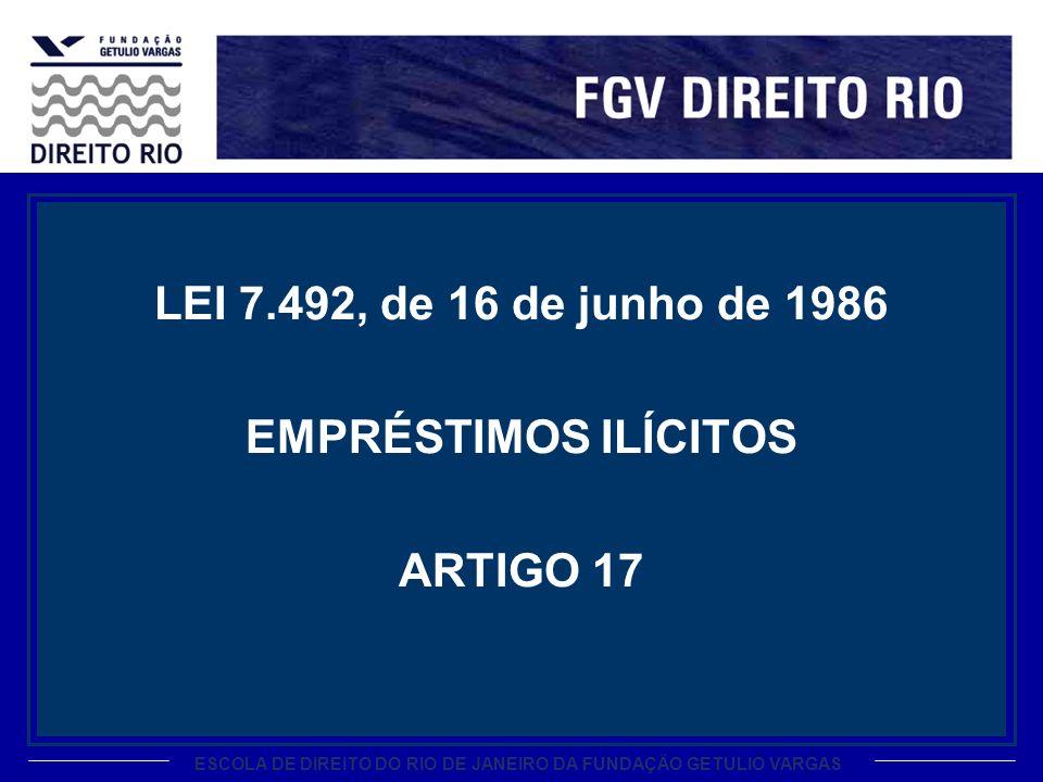ESCOLA DE DIREITO DO RIO DE JANEIRO DA FUNDAÇÃO GETULIO VARGAS LEI 7.492, de 16 de junho de 1986 EMPRÉSTIMOS ILÍCITOS ARTIGO 17
