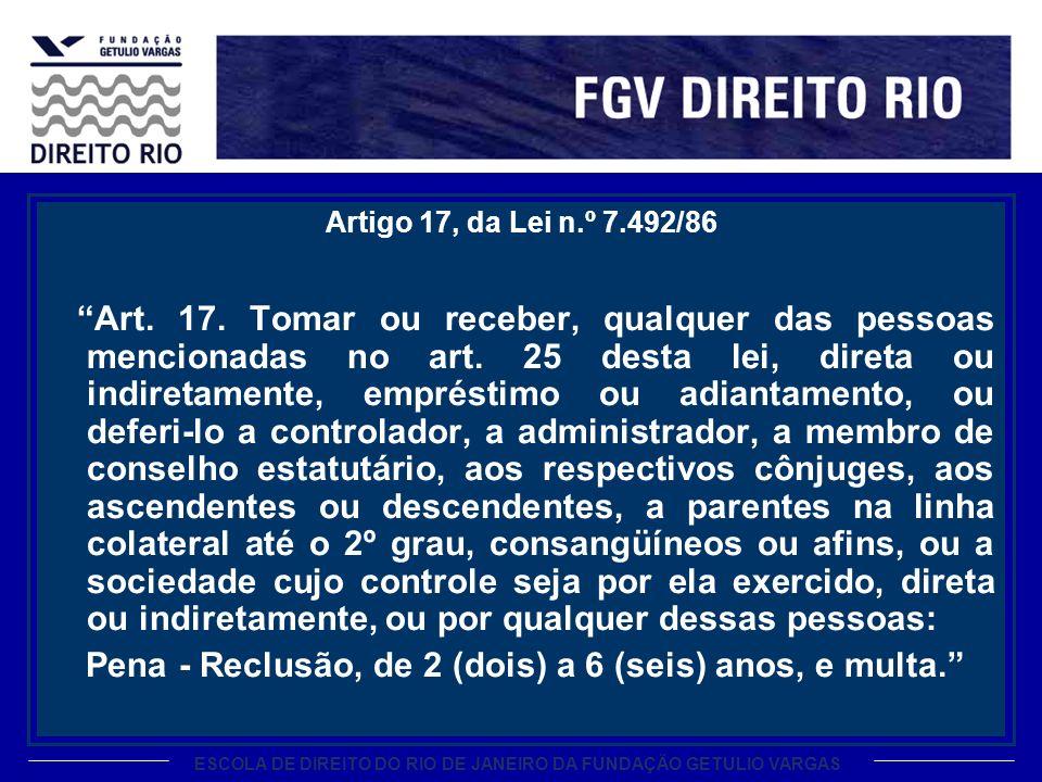 ESCOLA DE DIREITO DO RIO DE JANEIRO DA FUNDAÇÃO GETULIO VARGAS Artigo 17, da Lei n.º 7.492/86 Art. 17. Tomar ou receber, qualquer das pessoas menciona