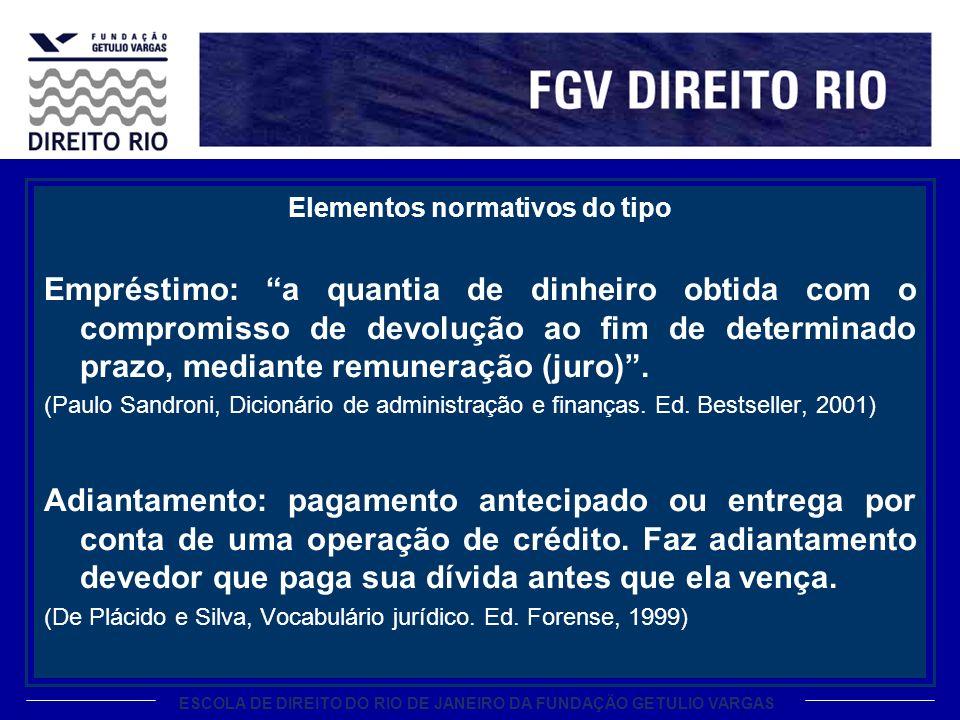 ESCOLA DE DIREITO DO RIO DE JANEIRO DA FUNDAÇÃO GETULIO VARGAS Elementos normativos do tipo Empréstimo: a quantia de dinheiro obtida com o compromisso