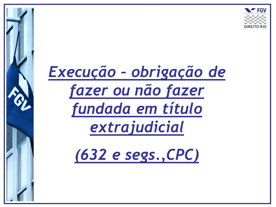 Execução – obrigação de fazer ou não fazer fundada em título extrajudicial (632 e segs.,CPC)