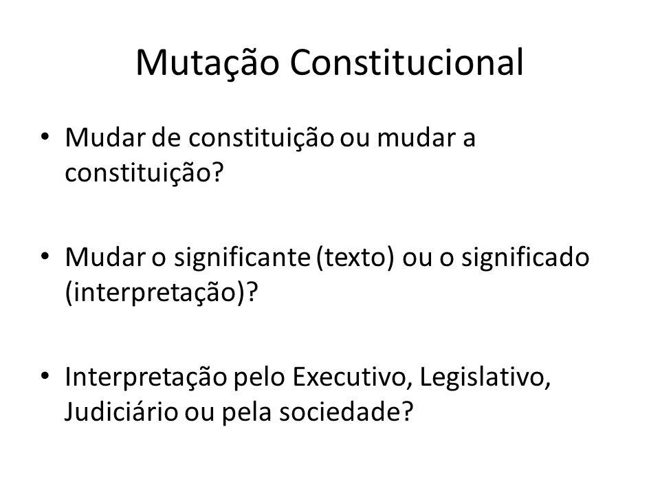 Mutação Constitucional Mudar de constituição ou mudar a constituição? Mudar o significante (texto) ou o significado (interpretação)? Interpretação pel