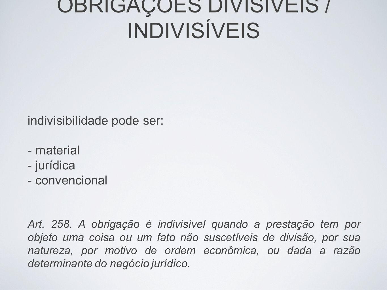 OBRIGAÇÕES DIVISÍVEIS / INDIVISÍVEIS indivisibilidade pode ser: - material - jurídica - convencional Art. 258. A obrigação é indivisível quando a pres