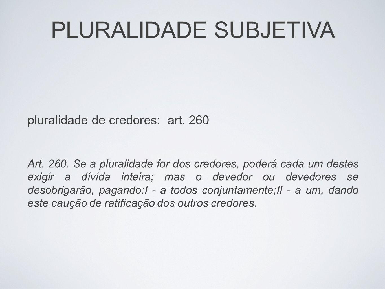 PLURALIDADE SUBJETIVA pluralidade de credores: art. 260 Art. 260. Se a pluralidade for dos credores, poderá cada um destes exigir a dívida inteira; ma