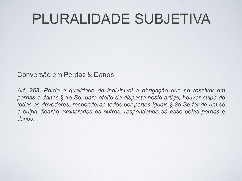 PLURALIDADE SUBJETIVA Conversão em Perdas & Danos Art. 263. Perde a qualidade de indivisível a obrigação que se resolver em perdas e danos.§ 1o Se, pa