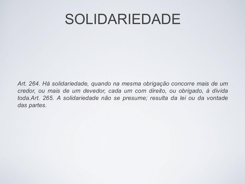 SOLIDARIEDADE Art. 264. Há solidariedade, quando na mesma obrigação concorre mais de um credor, ou mais de um devedor, cada um com direito, ou obrigad