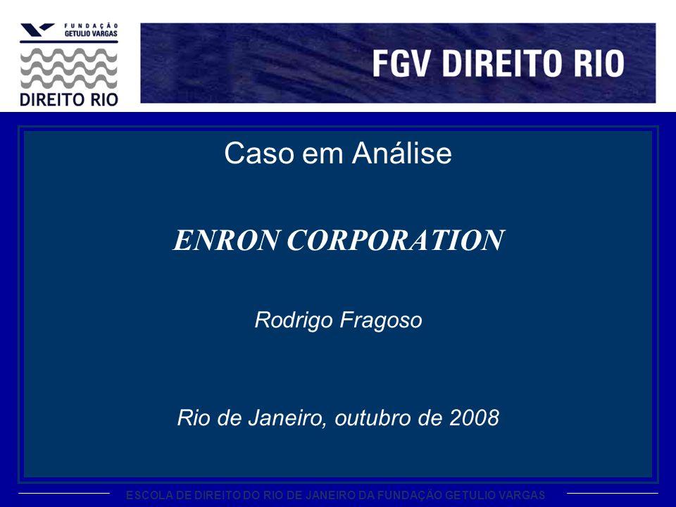 ESCOLA DE DIREITO DO RIO DE JANEIRO DA FUNDAÇÃO GETULIO VARGAS Caso em Análise ENRON CORPORATION Rodrigo Fragoso Rio de Janeiro, outubro de 2008