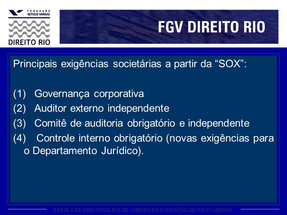 ESCOLA DE DIREITO DO RIO DE JANEIRO DA FUNDAÇÃO GETULIO VARGAS Principais exigências societárias a partir da SOX: (1) Governança corporativa (2) Auditor externo independente (3) Comitê de auditoria obrigatório e independente (4) Controle interno obrigatório (novas exigências para o Departamento Jurídico).