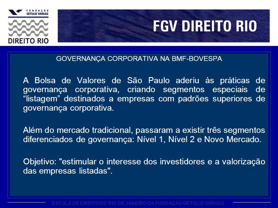ESCOLA DE DIREITO DO RIO DE JANEIRO DA FUNDAÇÃO GETULIO VARGAS GOVERNANÇA CORPORATIVA NA BMF-BOVESPA A Bolsa de Valores de São Paulo aderiu às práticas de governança corporativa, criando segmentos especiais de listagem destinados a empresas com padrões superiores de governança corporativa.