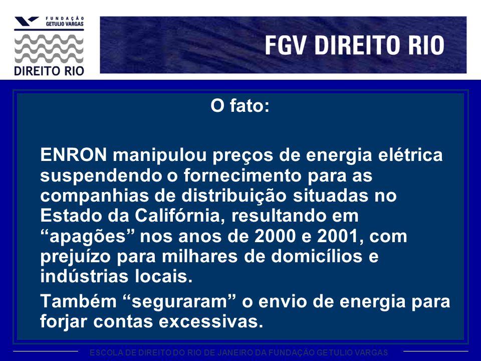 ESCOLA DE DIREITO DO RIO DE JANEIRO DA FUNDAÇÃO GETULIO VARGAS O fato: ENRON manipulou preços de energia elétrica suspendendo o fornecimento para as companhias de distribuição situadas no Estado da Califórnia, resultando em apagões nos anos de 2000 e 2001, com prejuízo para milhares de domicílios e indústrias locais.