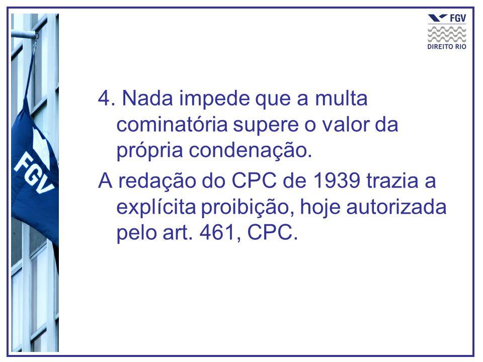 4. Nada impede que a multa cominatória supere o valor da própria condenação. A redação do CPC de 1939 trazia a explícita proibição, hoje autorizada pe