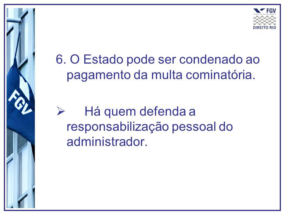 6. O Estado pode ser condenado ao pagamento da multa cominatória. Há quem defenda a responsabilização pessoal do administrador.