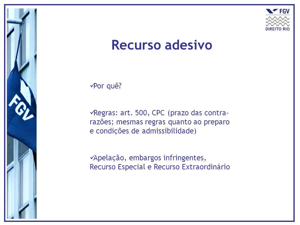 Recurso adesivo Por quê? Regras: art. 500, CPC (prazo das contra- razões; mesmas regras quanto ao preparo e condições de admissibilidade) Apelação, em