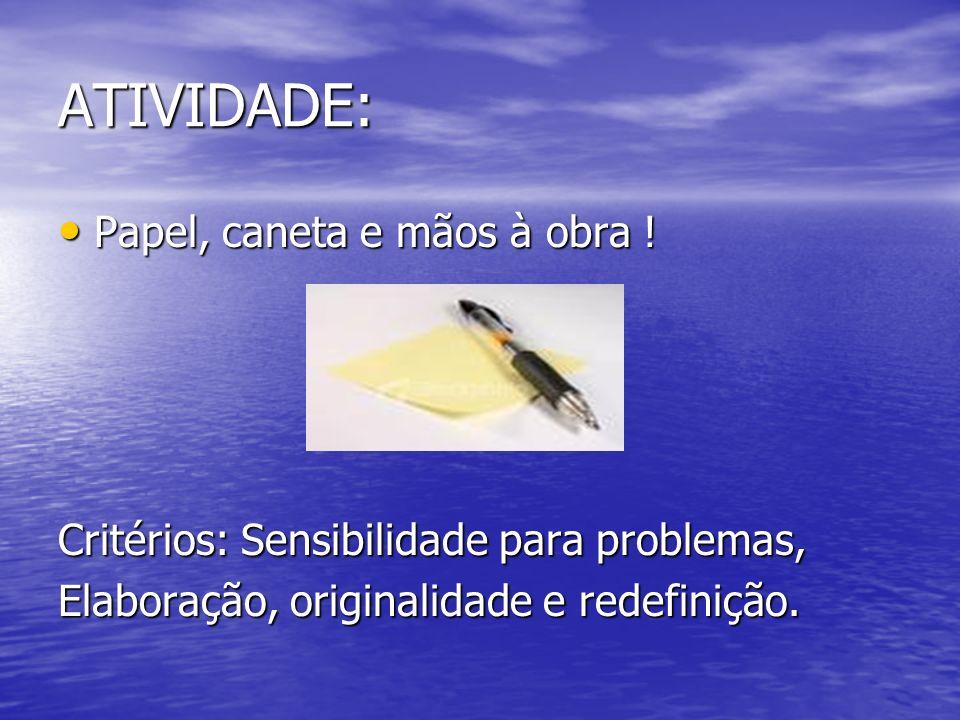 ATIVIDADE: Papel, caneta e mãos à obra ! Papel, caneta e mãos à obra ! Critérios: Sensibilidade para problemas, Elaboração, originalidade e redefiniçã